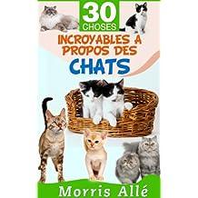 Livre pour enfant: 30 choses incroyables à propos des chats (French Edition)