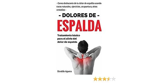 Dolor de Espalda: Para Principiantes - Tratamiento para el alivio del dolor de espalda (Como deshacerte de tu dolor de espalda usando curas naturales, ...