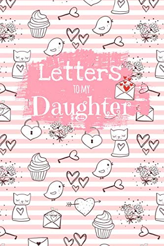 (Letters To My Daughter: Cute Blank Lined Notebook Journal to Write Your Personal Message to Your Little or Grown Up Girl - Fill The Book With Thoughts, Words of Encouragement, Life Advice and Wisdom)