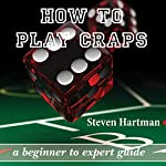 How to Play Craps: A Beginner to Expert Guide to Get You from the Sidelines to Running the Craps Table, Reduce Your Risk, and Have Fun | Steven Hartman