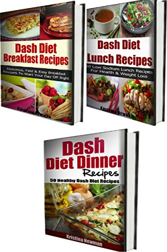 Dash Diet Recipes - 3 Book Bundle (Dash Diet Breakfast Recipes, Dash Diet Lunch Recipes, Dash Diet Dinner Recipes) by Kristina Newman
