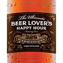 The Ultimate Beer Lover's Happy Hour: Over 325 Recipes for Your Favorite Bar Snacks and Beer Cocktails