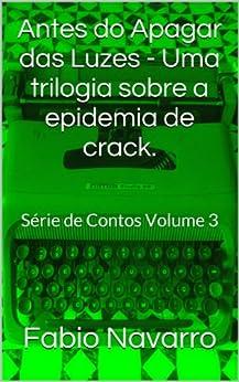 Antes do Apagar das Luzes - Uma trilogia sobre a epidemia de crack.: Série de Contos Volume 3 por [Navarro, Fabio]