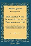 Remarkable News From the Stars, or an Ephemeris for 1766: Observations Upon the Eclipses, Solar Ingresses, and Configurations of the Heavens Happening ... From the Creation of the World, According t