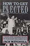 How to Get Elected: An Anecdotal History of Mudslinging, Red-Baiting, Vote-Stealing, and Dirty Tricks in American Politics