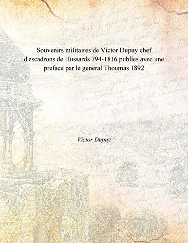 Souvenirs militaires de Victor Dupuy chef d'escadrons de Hussards 794-1816 publies avec une preface par le general Thoumas 1892 [Hardcover] pdf epub