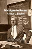img - for Michigan to Korea: Arthur L. Becker book / textbook / text book