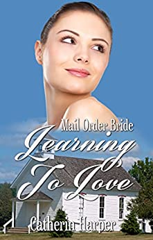Mail Order Bride - Learning To Love - A Mail Order Bride Clean Western Romance by [Harper, Catherine]