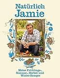 Natürlich Jamie: Meine Frühlings-, Sommer-, Herbst- und Winterrezepte