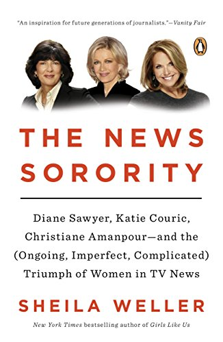 The News Sorority: Diane Sawyer, Katie Couric, Christiane Amanpour-and the (Ongoing, Imperfect, Complicated) Triumph of Women in TV News (Best Sororities In The Us)