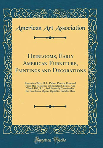 Heirlooms, Early American Furniture, Paintings and Decorations: Property of Mrs. H. L. Palmer Powers, Removed from Her Residence at Springfield, ... the Farmhouse Quaint Quabbin, Enfield, Mass