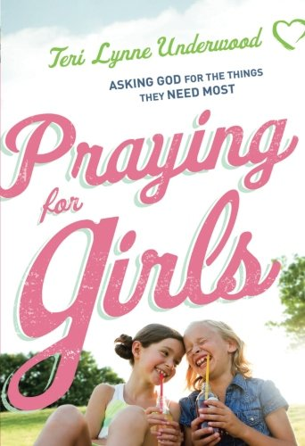 For parents: Praying for Girls: Asking God for the Things They Need Most