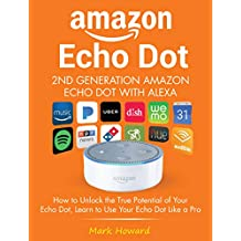 Amazon Echo Dot - 2nd Generation Amazon Echo Dot with Alexa: How to Unlock the True Potential of Your Echo Dot, Learn to Use Your Echo Dot Like a Pro
