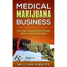 Medical Marijuana Business: How To Open a Successful Medical Marijuana Dispensary and Grow Weed Legally