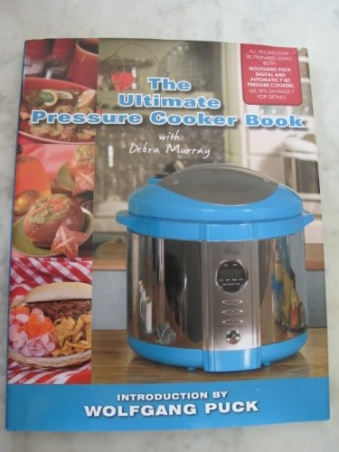 The Ultimate Pressure Cooker Book, With Debra Murray (All Recipes Can Be Prepared Using Both Wolfgang Puck Digital and Automatic 7 QT. Pressure Cookers)