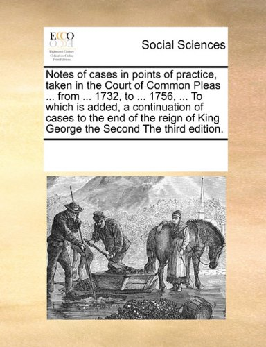 Notes of cases in points of practice, taken in the Court of Common Pleas ... from ... 1732, to ... 1756, ... To which is added, a continuation of ... of King George the Second The third edition. pdf epub