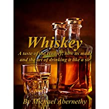 Whiskey: A Taste of the History, How it's Made and the Art of Drinking it Like a Sir (Old Fashioned Glass | Hard Liquor Enthusiasts Book 1)