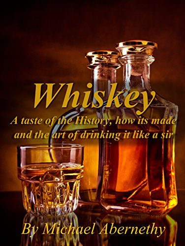 Whiskey: A Taste of the History, How it's Made and the Art of Drinking it Like a Sir (Old Fashioned Glass | Hard Liquor Enthusiasts Book 1) by Michael Abernethy