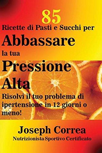 Download 85 Ricette di Pasti e Succhi per Abbassare la tua Pressione Alta: Risolvi il tuo problema di ipertensione in 12 giorni o meno! (Italian Edition) pdf