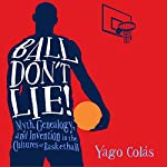 Ball Don't Lie: Myth, Genealogy, and Invention in the Cultures of Basketball | Yago Colás