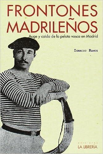 Frontones madrileños : auge y caída de la pelota vasca en Madrid ...