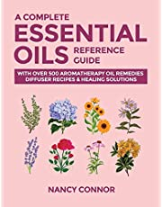 A Complete Essential Oils Reference Guide: With Over 500 Aromatherapy Oil Remedies, Diffuser Recipes & Healing Solutions