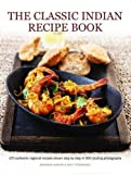 img - for The Classic Indian Recipe Book: 170 Authentic Regional Recipes Shown Step By Step In 900 Sizzling Photographs book / textbook / text book