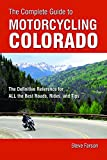 The Complete Guide to Motorcycling Colorado: The Definitive Reference for ALL the Best Roads, Rides, and Tips