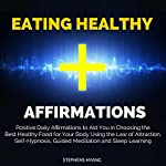 Eating Healthy Affirmations: Positive Daily Affirmations to Aid You in Choosing the Best Healthy Food for Your Body Using the Law of Attraction, Self-Hypnosis   Stephens Hyang