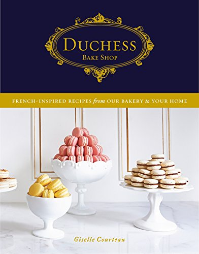 Duchess Bake Shop: French-Inspired Recipes from Our Bakery to Your Home by Giselle Courteau