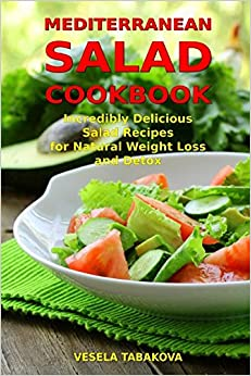 Mediterranean Salad Cookbook Incredibly Delicious Recipes For Natural Weight Loss And Detox Diet Healthy Cooking Eating