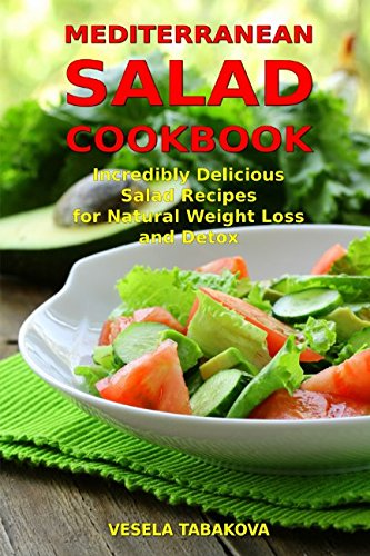 Mediterranean Salad Cookbook: Incredibly Delicious Salad Recipes for Natural Weight Loss and Detox: Mediterranean Diet Cookbook (Healthy Cooking and - Mediterranean Salad
