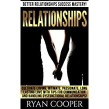 Relationships: Better Relationships Success Mastery! - Cultivate Loving, Intimate, Passionate, Long Lasting Love With Tips For Communication And Handling ... Dysfunctional Relationships, Sociology, Sm)