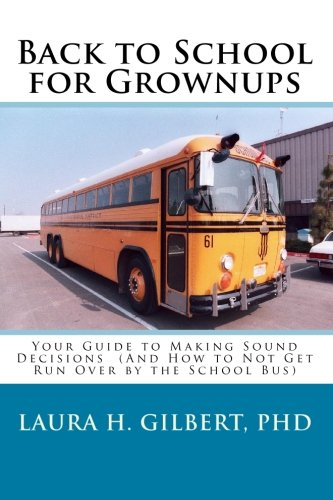 Back to School for Grownups: Your Guide to Making Sound Decisions: (And How to Not Get Run Over by the School Bus)