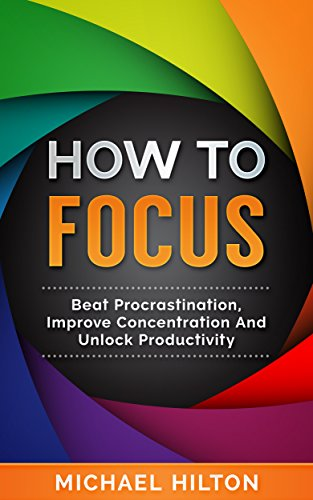 How To Focus: Beat Procrastination,Improve Concentration And unlock Productivity (English Edition)
