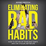 Eliminating Bad Habits: How to Get Rid of Those Bad Habits and Live a Fuller, Better Life | Jeffrey Weston
