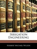 Irrigation Engineering, Herbert Michael Wilson, 1144966612
