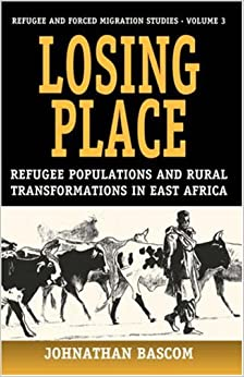 Book Losing Place: Refugee Populations and Rural Transformations in East Africa (Refugee and Forced Migration Studies)