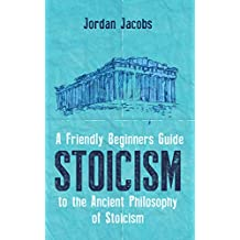 Stoicism: A Friendly Beginners Guide To The Ancient Philosophy Of Stoicism (Stoicism - Meditations - Seneca - Marcus Aurelius)