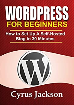 WordPress For Beginners: How To Set Up A Self-Hosted WordPress Blog In 30 Minutes by [Jackson, Cyrus]