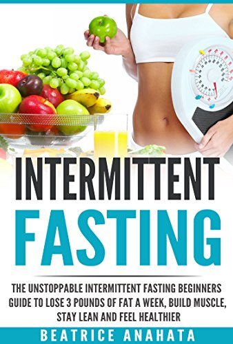 Intermittent Fasting: The unstoppable Intermittent Fasting Beginners guide to lose 3 pounds of fat a week, build muscle, stay lean and feel healthier