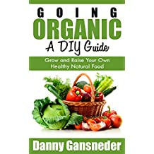 Going Organic: A DIY Guide: Grow and Raise Your Own Healthy Natural Food