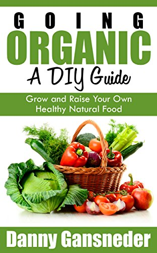 Going Organic: A DIY Guide: Grow and Raise Your Own Healthy Natural Food by [Gansneder, Danny]