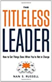 The Titleless Leader: How to Get Things Done When You're Not in Charge