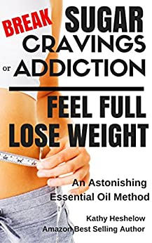 Break Sugar Cravings or Addiction, Feel Full, Lose Weight: An Astonishing Essential Oil Method (Sublime Wellness Lifestyle Series Book 3) by [Heshelow, Kathy]