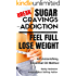 Break Sugar Cravings or Addiction, Feel Full, Lose Weight: An Astonishing Essential Oil Method (Sublime Wellness Lifestyle Series Book 3)
