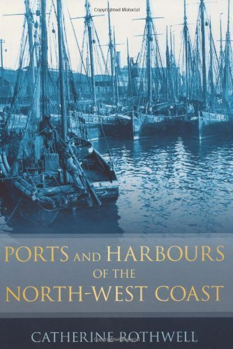 Ports and Harbours of the North-West Coast by Rothwell, Catherine published by The History Press Ltd (2011)