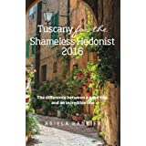 Tuscany for the Shameless Hedonist:: Florence and Tuscany Travel Guide 2016