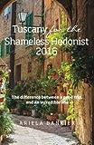 Tuscany for the Shameless Hedonist:: Florence and Tuscany Travel Guide 2016 (Italy for the Shameless Hedonist) (Volume 3)
