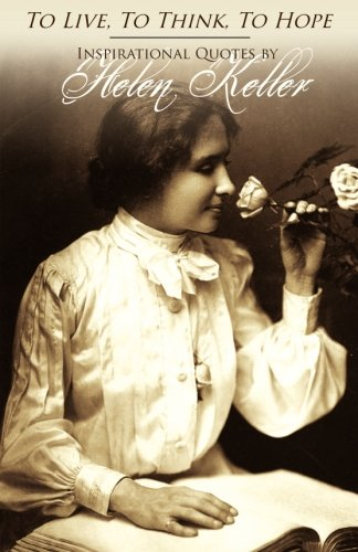 To Live, To Think, To Hope - Inspirational Quotes by Helen Keller